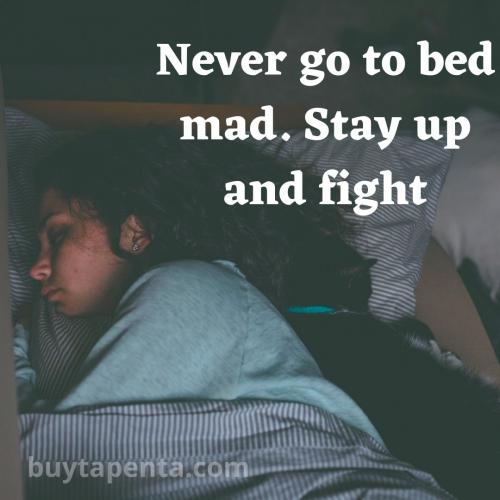 Never go to bed mad. Stay up and fight